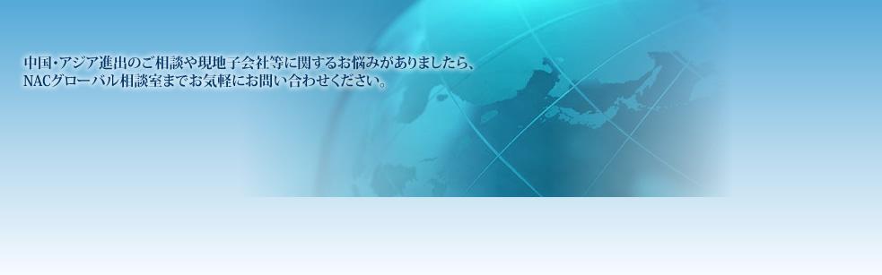 中国・アジア進出のご相談や現地子会社等に関するお悩みがございましたら、NACグローバル相談室までお気軽にお問い合わせください。各現地拠点とTV会議で結んでおりますので、現地の最新情報をお伝えいたします。